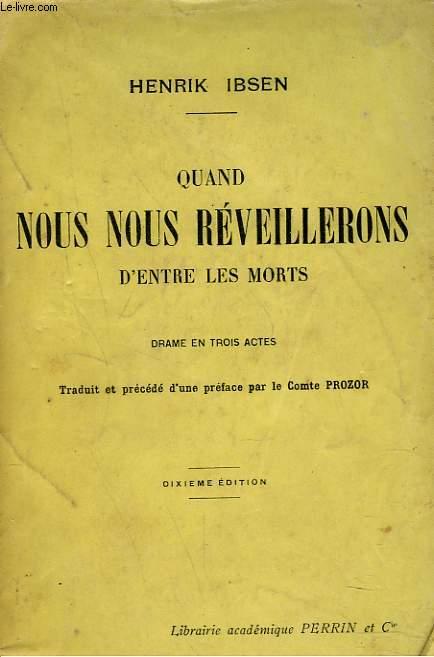 QUAND NOUS NOUS REVEILLERONS D'ENTR LES MORTS. DRAME EN 3 ACTES.