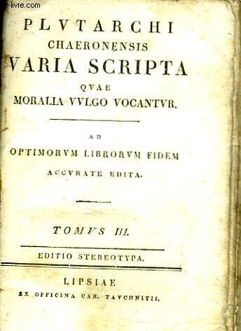 PLUTARCHI CHAERONENSIS VARIA SCRIPTA QUAE MORALIA VULGO VOCANTUR. AD OPTIMORUM LIBRORUM FIDEM ACCURATE EDITA. TOMUS III.