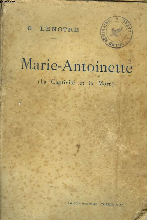 LA CAPTIVITE ET LA MORT DE MARIE-ANTOINETTE. LES FEUILLANTS, LE TEMPLE, LA CONCIERGERIE d'après les relations de témoins oculaires et des documents inédits.