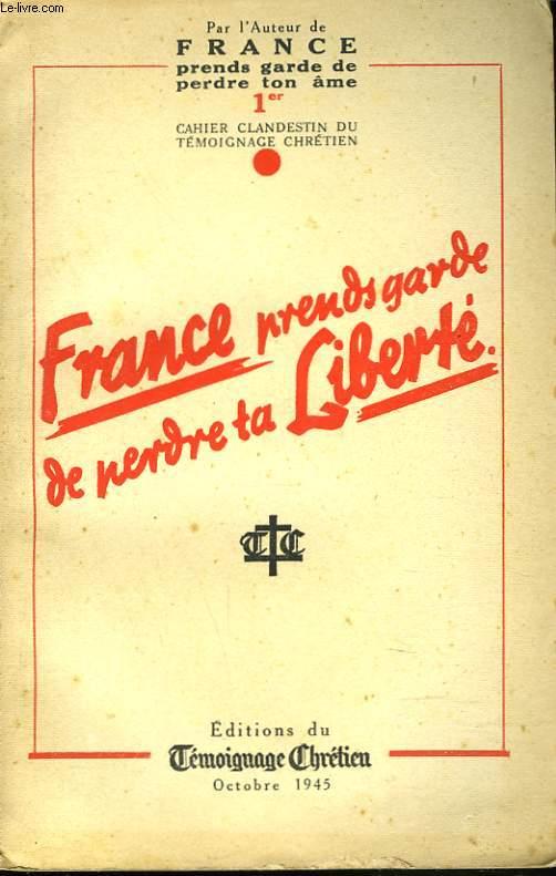 FRANCE PRENDS GARDE DE PERDRE TA LIBERTE. PREMIER CAHIER CLANDESTIN DU TEMOIGNAGE CHRETIEN
