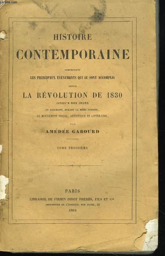 HISTOIRE CONTEMPORAINE. TOME III. Comprenant les principaux évenements qui se sont accomplis depuis la REVOLUTION DE 1830 jusqu'à nos jours et résumant durant la même période, le mouvement social, artistique et littéraire.