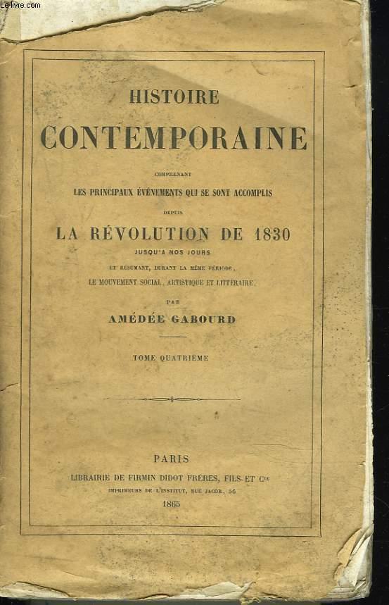 HISTOIRE CONTEMPORAINE. TOME IV. Comprenant les principaux évenements qui se sont accomplis depuis la REVOLUTION DE 1830 jusqu'à nos jours et résumant durant la même période, le mouvement social, artistique et littéraire.