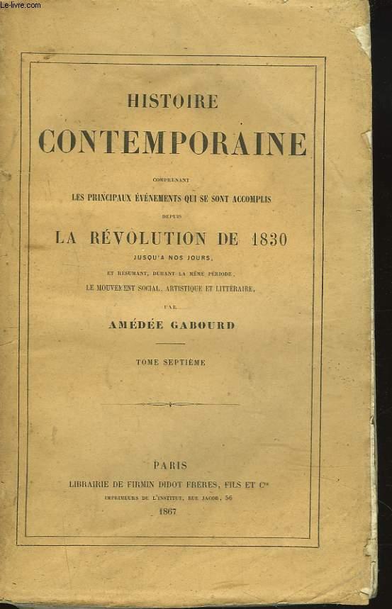 HISTOIRE CONTEMPORAINE. TOME VII. Comprenant les principaux évenements qui se sont accomplis depuis la REVOLUTION DE 1830 jusqu'à nos jours et résumant durant la même période, le mouvement social, artistique et littéraire.