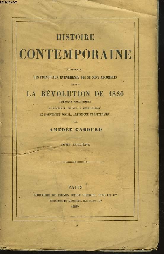 HISTOIRE CONTEMPORAINE. TOME VIII. Comprenant les principaux évenements qui se sont accomplis depuis la REVOLUTION DE 1830 jusqu'à nos jours et résumant durant la même période, le mouvement social, artistique et littéraire.