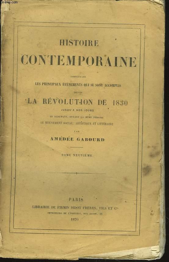 HISTOIRE CONTEMPORAINE. TOME IX. Comprenant les principaux évenements qui se sont accomplis depuis la REVOLUTION DE 1830 jusqu'à nos jours et résumant durant la même période, le mouvement social, artistique et littéraire.
