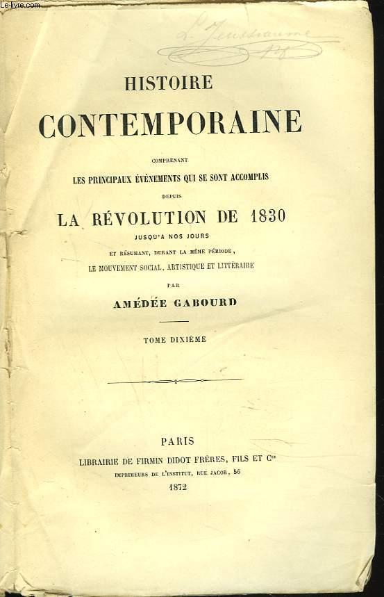 HISTOIRE CONTEMPORAINE. TOME X. Comprenant les principaux évenements qui se sont accomplis depuis la REVOLUTION DE 1830 jusqu'à nos jours et résumant durant la même période, le mouvement social, artistique et littéraire.