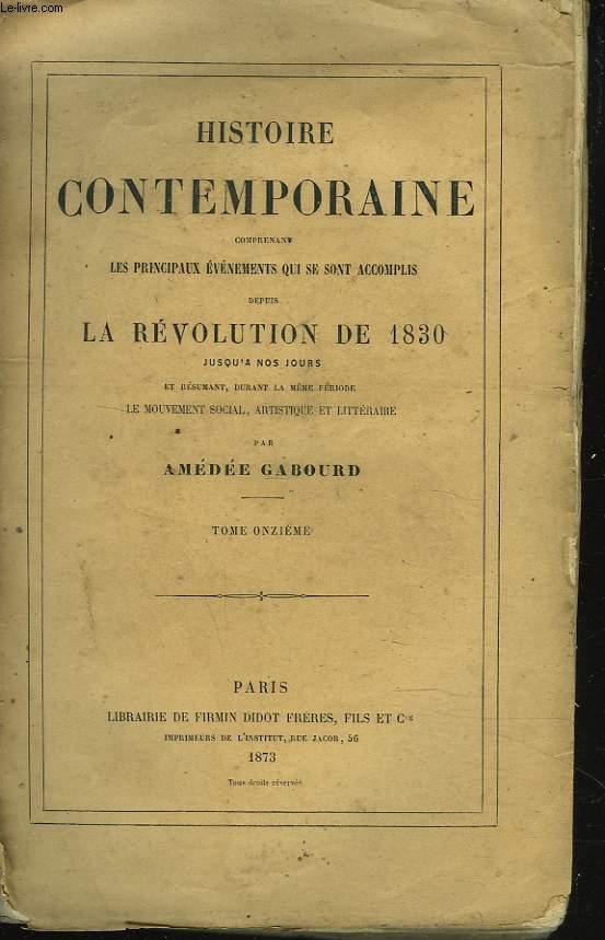 HISTOIRE CONTEMPORAINE. TOME XI. Comprenant les principaux évenements qui se sont accomplis depuis la REVOLUTION DE 1830 jusqu'à nos jours et résumant durant la même période, le mouvement social, artistique et littéraire.
