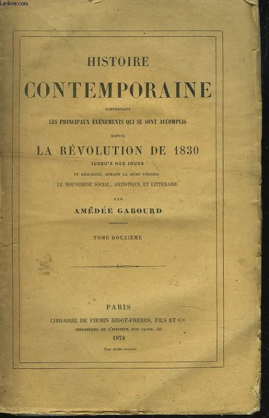 HISTOIRE CONTEMPORAINE. TOME XII. Comprenant les principaux évenements qui se sont accomplis depuis la REVOLUTION DE 1830 jusqu'à nos jours et résumant durant la même période, le mouvement social, artistique et littéraire.