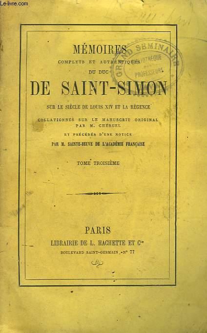 MEMOIRES COMPLETS ET AUTHENTIQUES DU DUC DE SAINT-SIMON sur le siècle de Louis XIV et la Régence collationnés sur le manuscrit original. Par M. Cheruel et précédés d'une notice par M. Sainte-Beuve. TOME TROIZIEME.