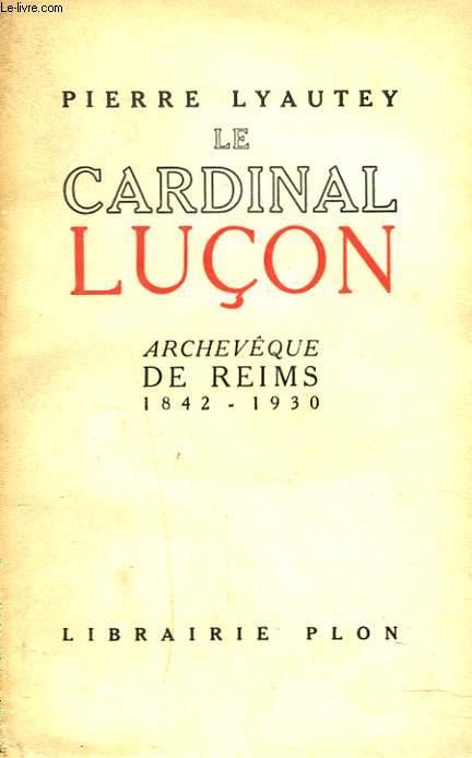 LE CARDINAL LUCON, ARCHEVEQUE DE REIMS 1842-1930. + ENVOI DE L'AUTEUR