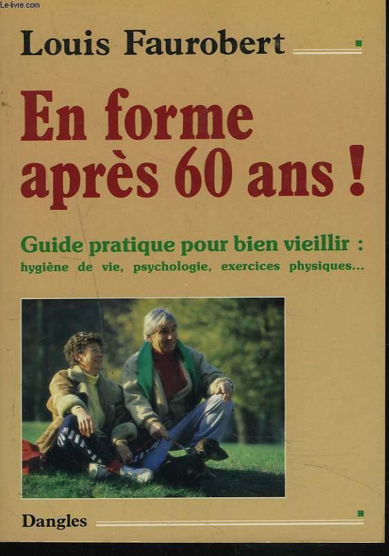 EN FORME APRES 60 ANS ! GUIDE PRATIQUE POUR BIEN VIEILLIR : HYGIENE DE VIE, PSYCHOLOGIE, EXERCICES PHYSIQUES.