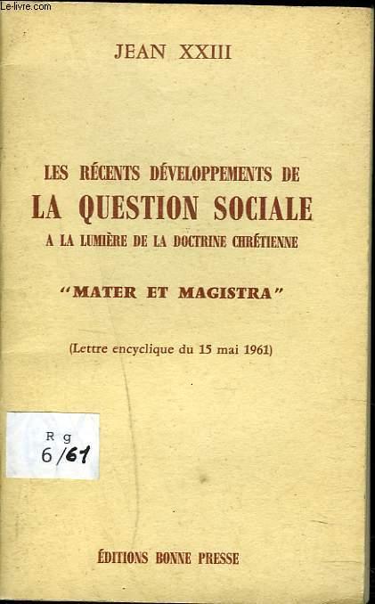 ES RECENTS DEVELOPPEMENTS DE LA QUESTION SOCIALE -A LA LUMIERE DE LA DOCTRINE CHRETIENNE- MATER ET MAGISTRA (lettre encyclique du 15 mai 1961).