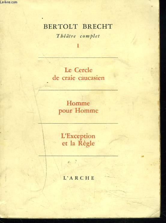 THEATRE COMPLET, TOME I, LE CERCLE DE CRAIE CAUCASIEN, HOMME POUR HOMME, L'EXCEPTION ET LA REGLE