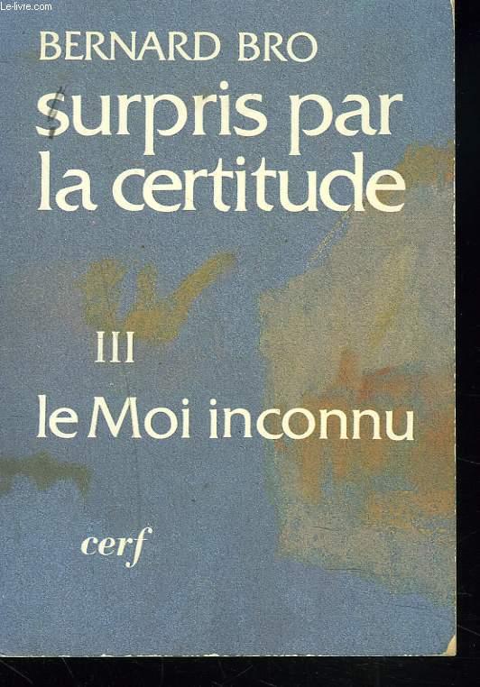 SURPRIS PAR LA CERTITUDE III. LE MOI INCONNU.