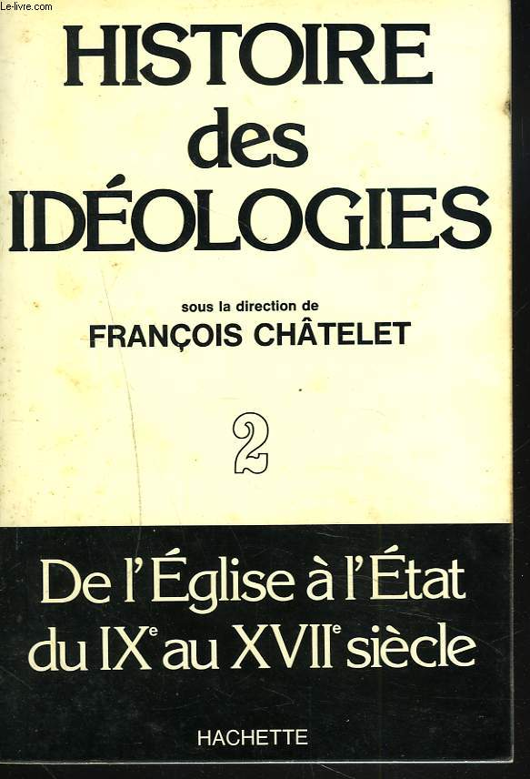 HISTOIRE DES IDEOLOGIES. TOME II. DE L'EGLISE A L'ETAT, DU IXe AU XVIIe SIECLE.
