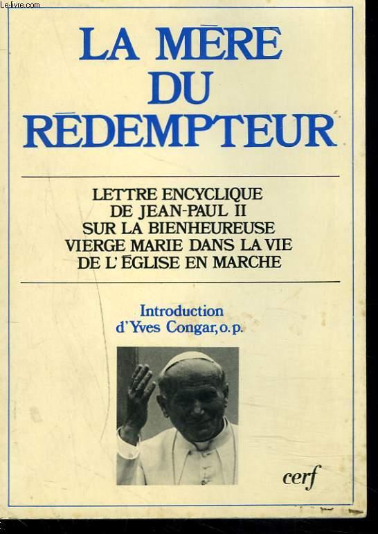 LA MERE DU REDEMPTEUR. LETTRE ENCYCLIQUE DE JEAN-PAUL II SUR LA BIENHEUREUSE VIERGE MARIE DANS LA VIE DE L'EGLISE EN MARCHE.