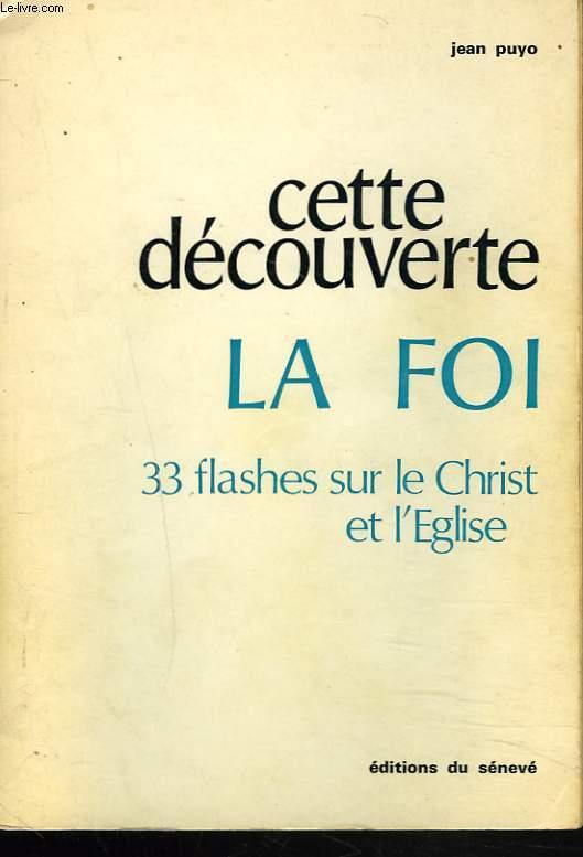 CETTE DECOUVERTE. LA FOI. 33 FLASHES SUR LE CHRIST ET L'EGLISE.