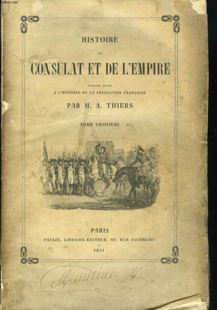 HISTOIRE DU CONSULAT ET DE L'EMPIRE FAISANT SUITE A L'HISTOIRE DE LA REVOLUTION FRANCAISE. TOME TROISIEME.