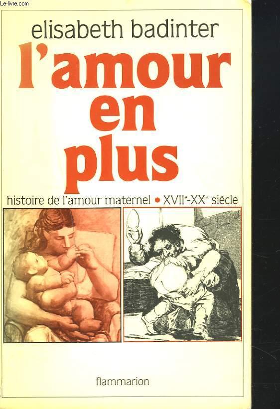 L'AMOUR EN PLUS. HISTOIRE DE L'AMOUR MATERNEL XVIIe-XXe SIECLE.