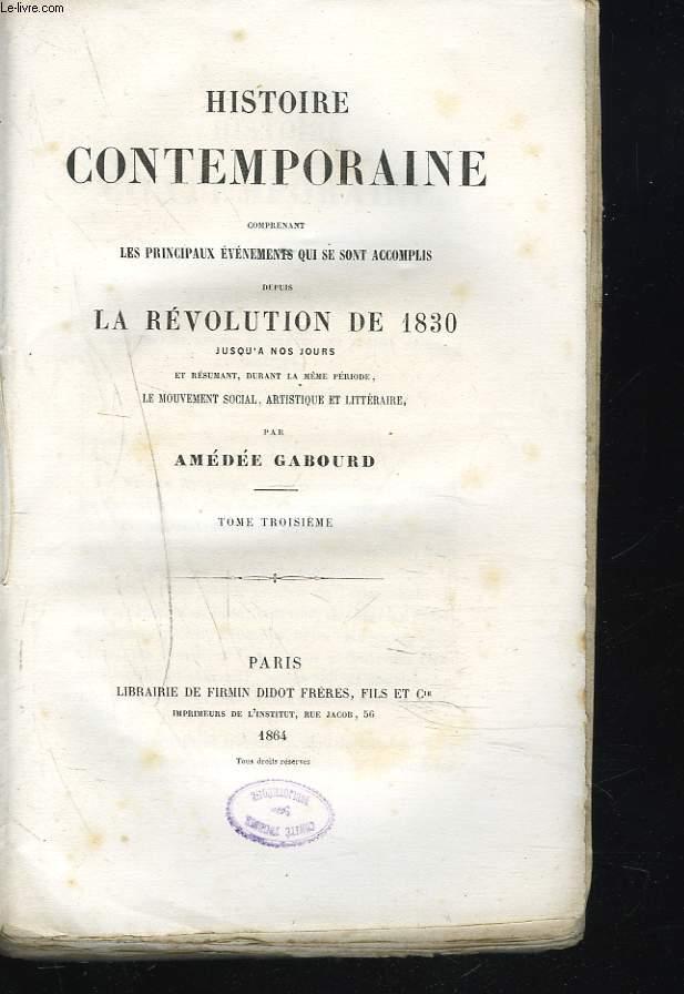 HISTOIRE CONTEMPORAINE Comprenant les principaux évenements qui se sont accomplis depuis la Révolution de 1830 jusqu'à nos jours et résumant durant la même période, le mouvement social, artistique et littéraire. TOME TROISIEME.