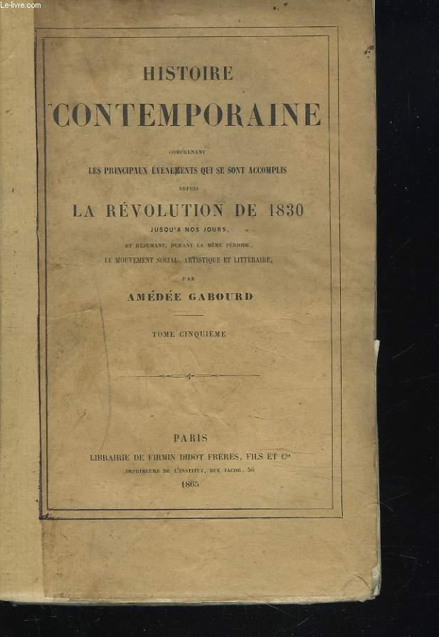 HISTOIRE CONTEMPORAINE Comprenant les principaux évenements qui se sont accomplis depuis la Révolution de 1830 jusqu'à nos jours et résumant durant la même période, le mouvement social, artistique et littéraire. TOME CINQUIEME.