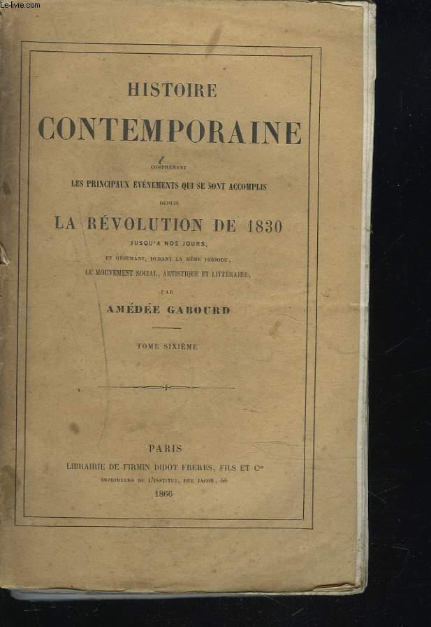 HISTOIRE CONTEMPORAINE Comprenant les principaux évenements qui se sont accomplis depuis la Révolution de 1830 jusqu'à nos jours et résumant durant la même période, le mouvement social, artistique et littéraire. TOME SIXIEME.