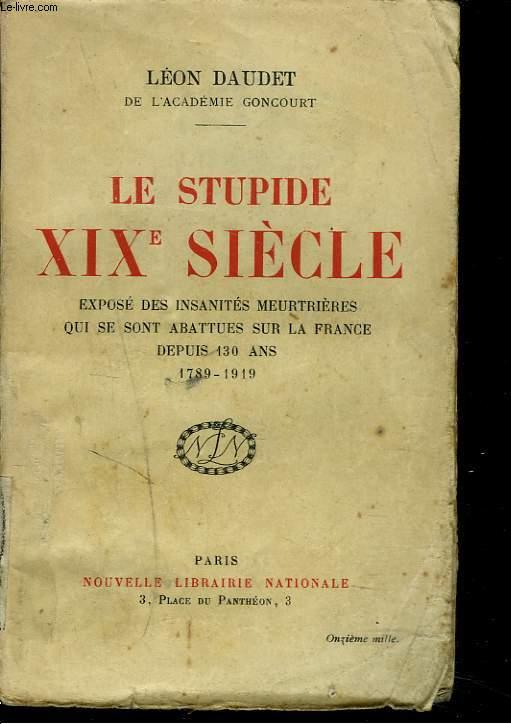 LE STUPIDE XIX° SIÈCLE. Exposé des insanités meurtrières qui se sont abattues sur la France depuis 130 ans 1789-1919.