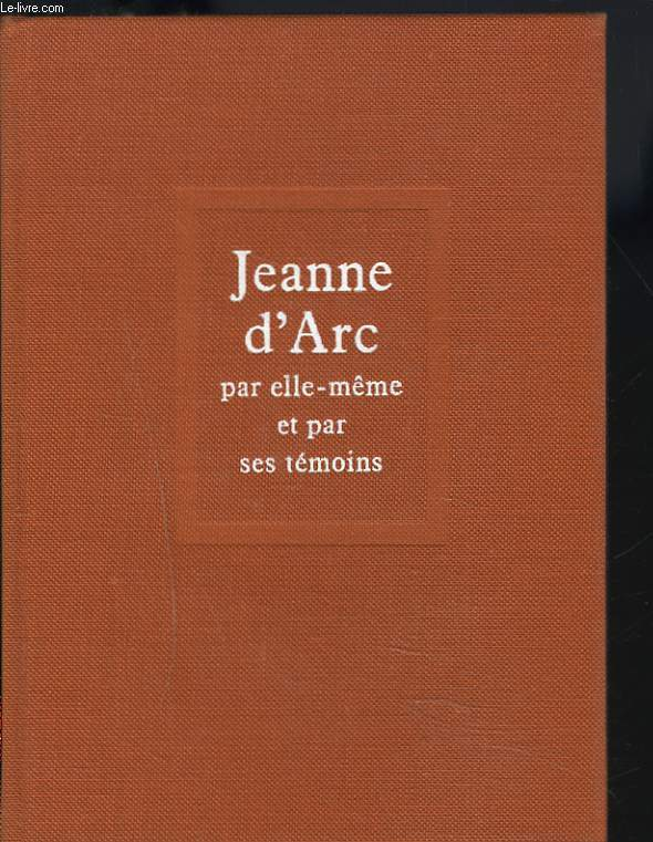 JEANNE D'ARC PAR ELLE-MEME ET PAR SES TEMOINS