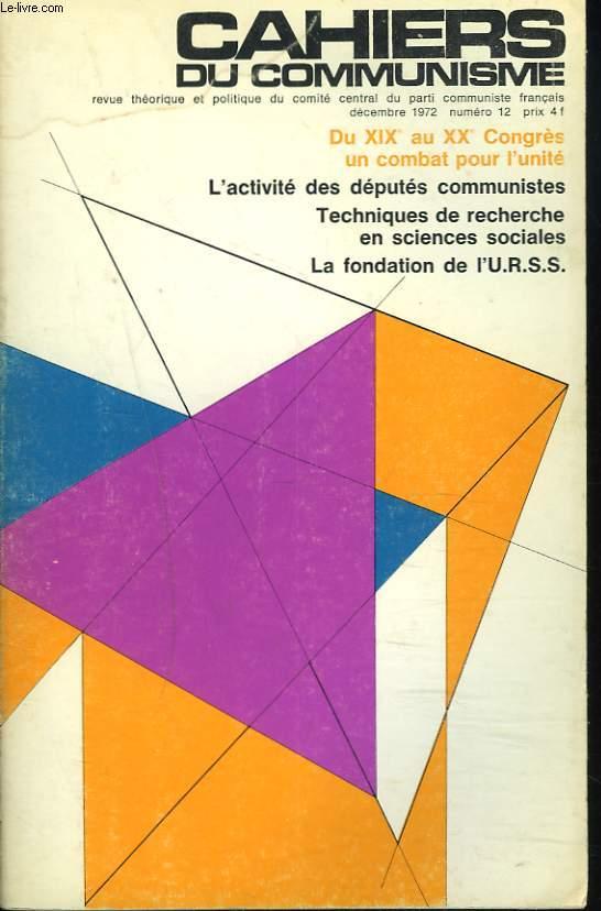 CAHIERS DU COMMUNISME N°12, DECEMBRE 1972. DU XIXe AU XXe CONGRES UN COMBAT POUR L'UNITE / L4ACTIVITE DES DEPUTES COMMUNISTES/ TECHNIQUE DE RECHERCHE EN SCIENCES SOCIALES / LA FONDATION DE L'U.R.S.S.