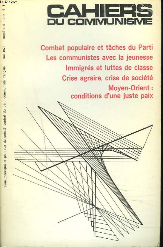 CAHIERS DU COMMUNISME N°5, MAI 1973. COMBAT POPULAIRE ET TÂCHES DU PARTI/ LES COMMUNISTES AVEC LA JEUNESSE/ IMMIGRES ET LUTTES DE CLASSE/ CRISE AGRAIRE, CRISE DE SOCIETE / MOYEN-ORIENT: CONDITIONS D'UNE JUSTE PAIX / ...