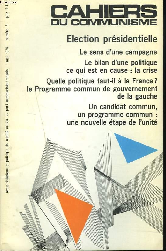 CAHIERS DU COMMUNISME N°5, MAI 1974. ELECTION PRESIDENTIELLE/ LE SENS D'UNE CAMPAGNE/ LE BILAN D'UNE POLITIQUE, CE QUI EST EN CAUSE: LA CRISE / QUELLE POLITIQUE FAUT-IL A LA FRANCE ?/ LE PROGRAMME COMMUN DU GOUVERNEMENT DE LA GAUCHE/ UN CANDIDAT COMMUN...