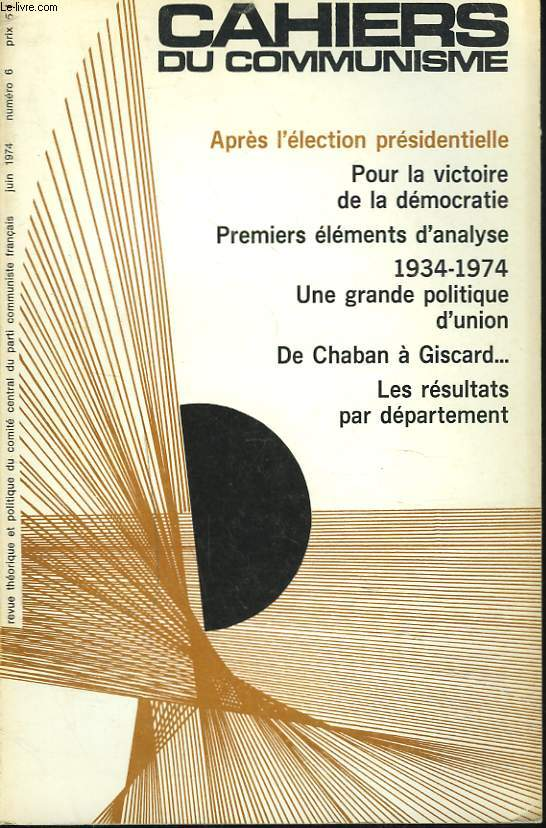 CAHIERS DU COMMUNISME N°6, JUIN 1974. APRES L'ELECTION PRESIDENTIELLE/ POUR LA VICTOIRE DE LA DEMOCRATIE/ PREMIERS ELEMENTS D'ANALYSE / 1934-1974. UNE GRANDE POLITIQUE D'UNION/ DE CHABAN A GISCARD.../ LES RESULATATS PAR DEPARTEMENT / ...