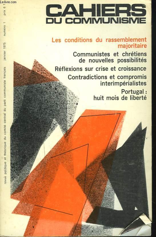 CAHIERS DU COMMUNISME N°1, JANVIER 1975. LES CONDITIONS DU RASSEMBLEMENT MAJORITAIRE/ COMMUNISTES ET CHRETIENS DE NOUVELLES POSSIBILITES/ REFLEXIONS SUR CRISE ET CROISSANCE/ CONTRADITIONS ET COMPROMIS INTERIMPERIALISTES/ PORTUGAL : HUIT MOIS DE LIBERTE...