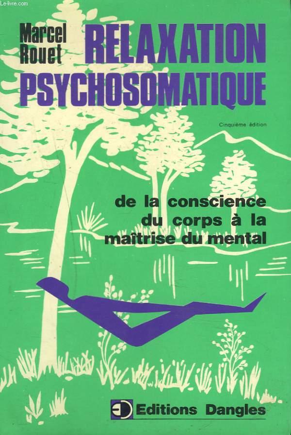 RELAXATION PSYCHOSOMATIQUE. DE LA CONSCIENCE DU CORPS A LA MAITRISE DU MENTAL
