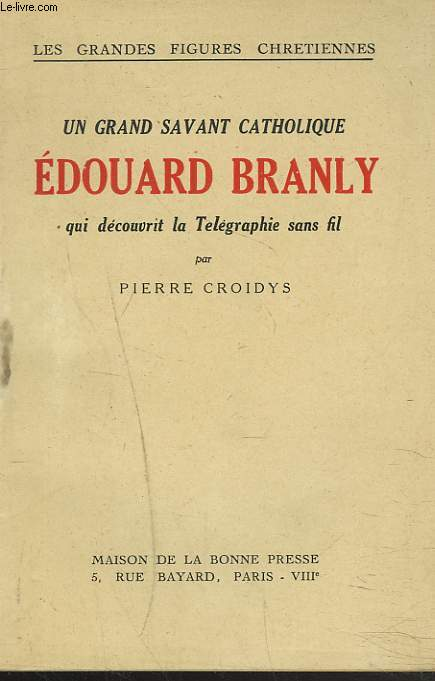 UN GRAND SAVANT CATHOLIQUE. EDOUARD BRANLY QUI DECOUVRIT LA TELEGRAPHIE SANS FIL.