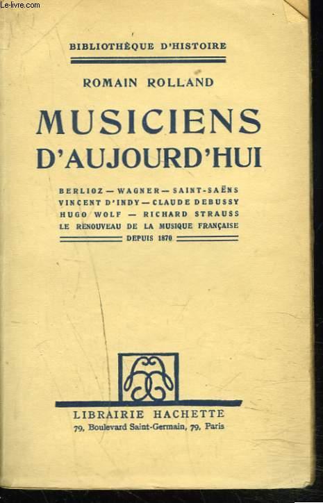 MUSICIENS D'AUJOURD'HUI. Berlioz - Wagner - Saint-Saëns - Vincent d'Indy - Claude Debussy - Hugo Wolf - Richard Strauss - Le renouveau de la musique française depuis 1870.
