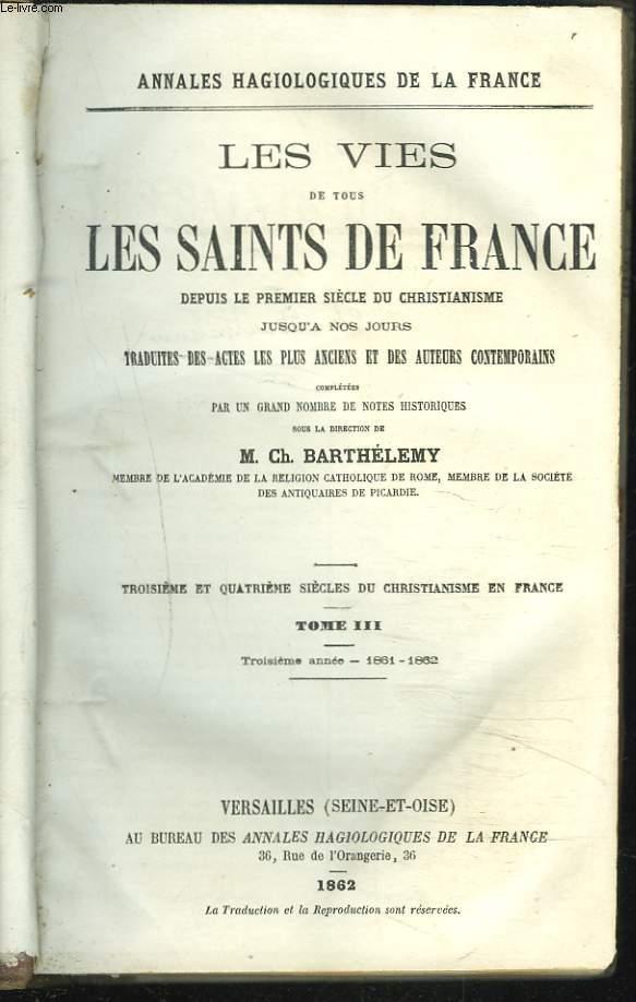 LES VIES DES SAINTS DE FRANCE DEPUIS LE PREMIER SIECLE DU CHRISTIANNISME JUSQU'A NOS JOURS TRADUITES DES ACTES LES PLUS ANCIENS ET DES AUTEURS CONTEMPORAINS. TOME III. TROISIEME ET QUATRIEME SIECLE DU CHRISTIANNISME EN FRANCE. TROISIEME ANNEE 1861-1862.