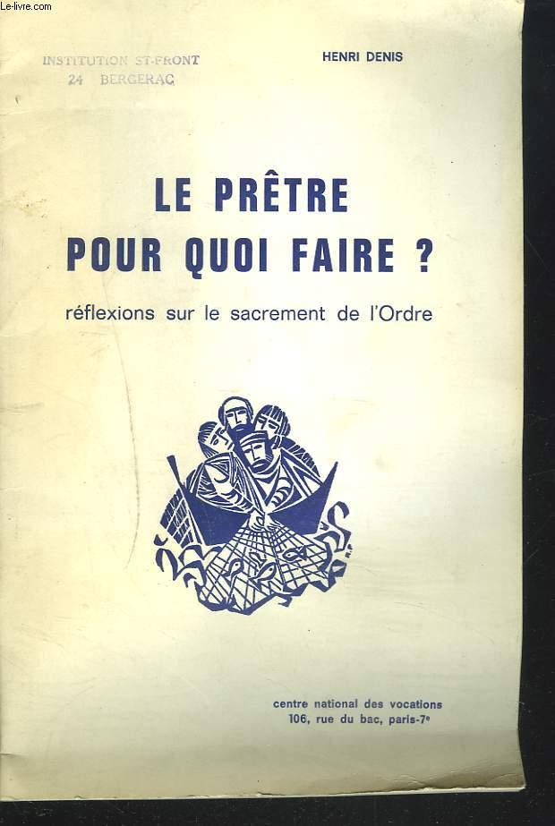 LE PRETRE POUR QUOI FAIRE ?, REFLEXIONS SUR LE SACREMENT DE L'ORDRE.