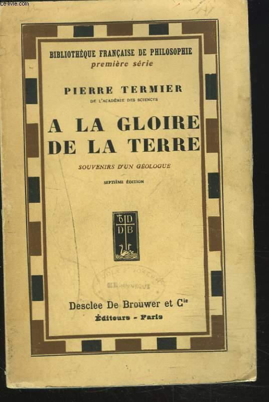 A LA GLOIRE DE LA TERRE. SOUVENIRS D'UN GEOLOGUE.