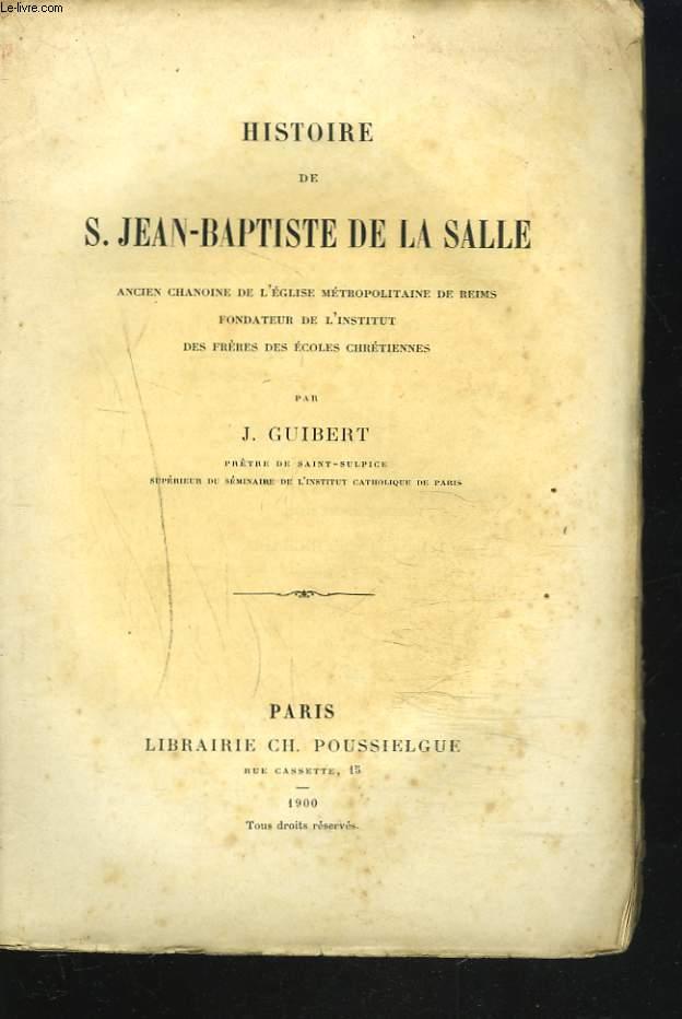 HISTOIRE DE S. JEAN-BAPTISTE DE LA SALLE. Ancien chanoine de l'Eglise métropolitaine de Reims, fondateur de l'Institut des Frères des Ecoles chrétiennes.
