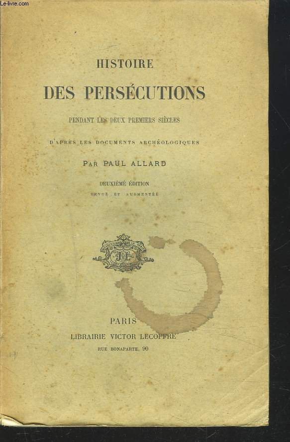 HISTOIRE DES PERSECUTIONS PENDANT LES DEUX PREMIERS SIECLESd'après les documents archéologiques. 2e EDITION.