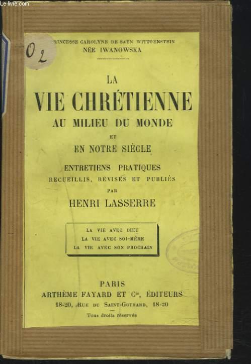 LA VIE CHRETIENNE AU MILIEU DU MONDE ET EN NOTRE SIECLE. Entretiens pratiques recueillis, revisés et publiés par Henri Lasserre.