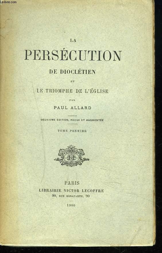 LA PERSECUTION DE DIOCLETIEN ET LE TRIOMPHE DE L'EGLISE. TOME I.