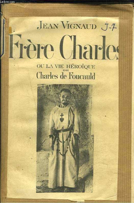 FRERE CHARLES OU LA VIE VIE HEROÏQUE DE CHARLES DE FOUCAULD.