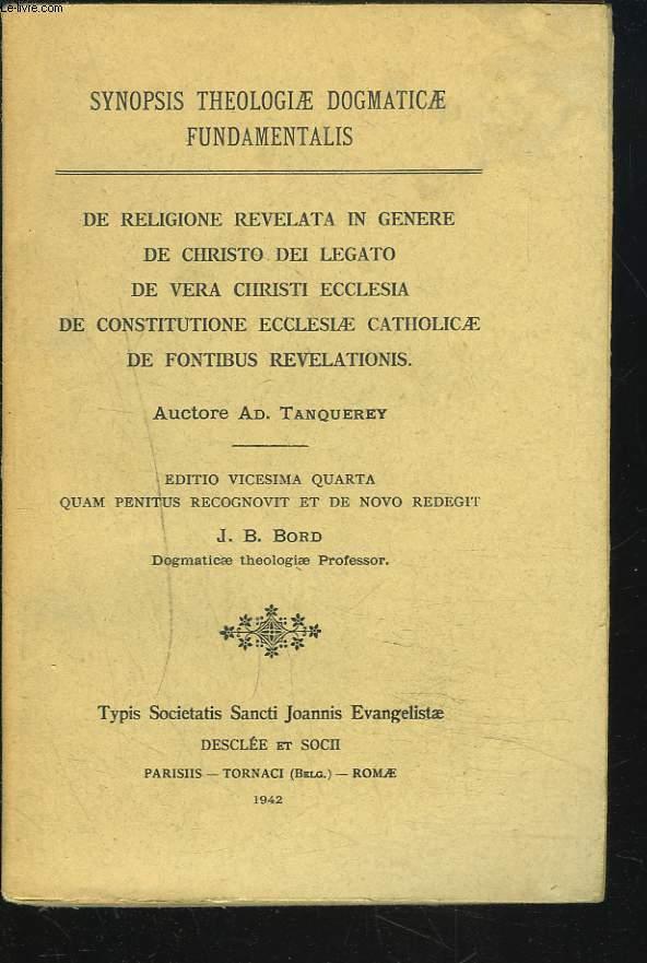 SYNOPSIS THEOLOGIA DOGMATICAE FUNDAMANTALIS. De Religione Revelata in Genere; De Christo Dei Legato De Vera Christi Ecclesia, De constitutione ecclesiae catholicae de fontibus revelationis.