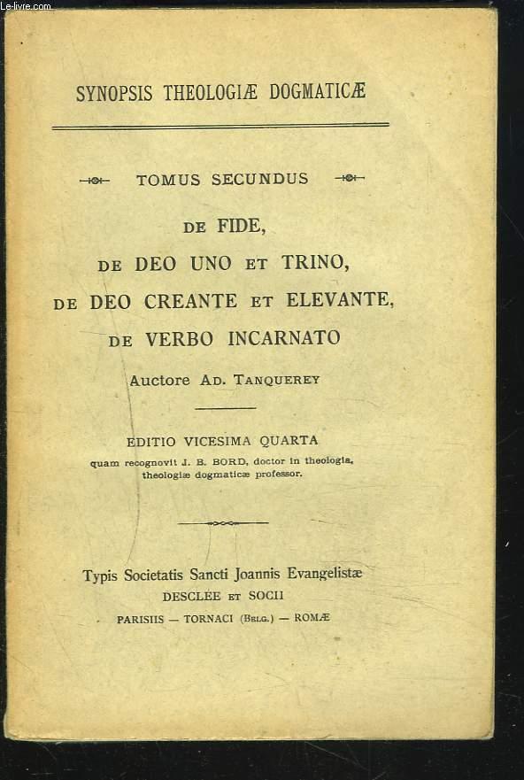 SYNOPSIS THEOLOGIA DOGMATICAE. TOMUS SECUNDUS. DE FIDE, DE DEO UNO ET TRINO, DE DEO CREANTE ET ELEVANTE, DE VERBO INCARNATO.