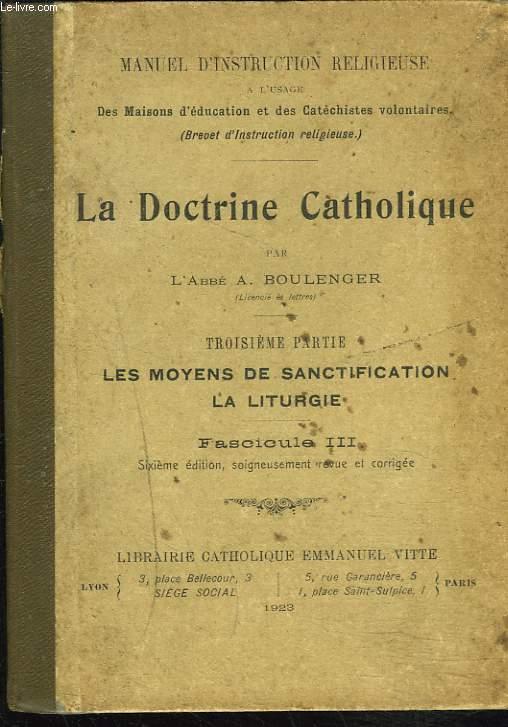 LA DOCTRINE CATHOLIQUE. TROISIEME PARTIE. LES MOYENS DE SANCTIFICATION ET LE CULTE LITURGIQUE.