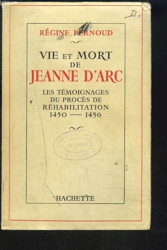 VIE ET MORT DE JEANNE D'ARC. LES TEMOINAGES DU PROCES DE REHABILITATION 1450-1456.