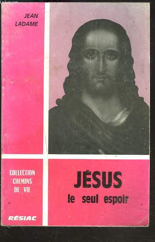 JESUS, LE SEUL ESPOIR.