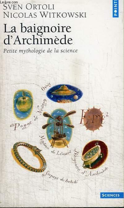 LA BAIGNOIRE D'ARCHIMEDE - PETITE MYTHOLOGIE DE LA SCIENCE